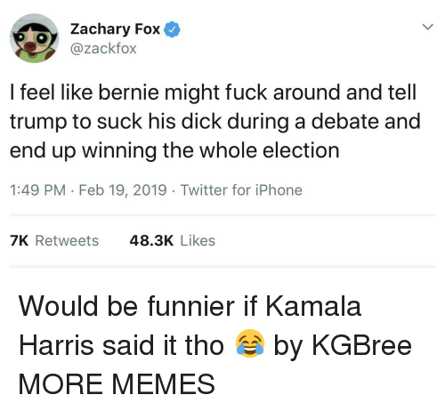 Dank, Iphone, and Memes: Zachary Fox  @zackfox  l feel like bernie might fuck around and tell  trump to suck his dick during a debate and  end up winning the whole election  1:49 PM Feb 19, 2019 Twitter for iPhone  7K Retweets  48.3K Likes Would be funnier if Kamala Harris said it tho 😂 by KGBree MORE MEMES