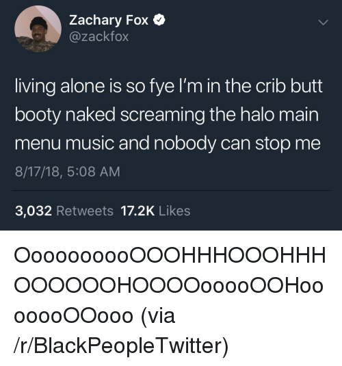 Being Alone, Blackpeopletwitter, and Booty: Zachary Fox  @zackfox  living alone is so fye I'm in the crib butt  booty naked screaming the halo main  menu music and nobody can stop me  8/17/18, 5:08 AM  3,032 Retweets 17.2K Likes OooooooooOOOHHHOOOHHHOOOOOOHOOOOooooOOHooooooOOooo (via /r/BlackPeopleTwitter)
