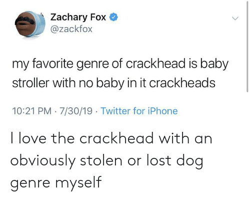 crackheads: Zachary Fox  @zackfox  my favorite genre of crackhead is baby  stroller with no baby in it crackheads  10:21 PM 7/30/19 Twitter for iPhone I love the crackhead with an obviously stolen or lost dog genre myself
