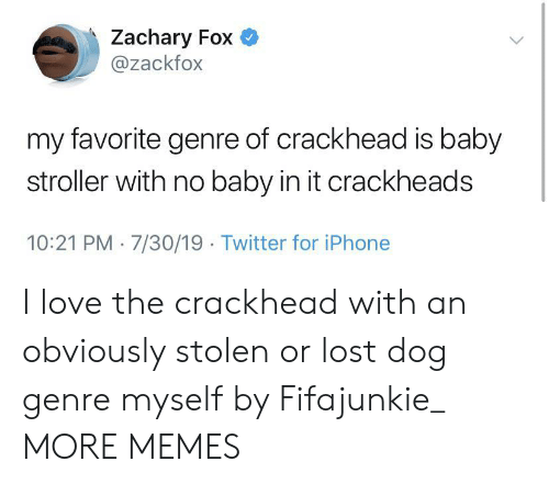 crackheads: Zachary Fox  @zackfox  my favorite genre of crackhead is baby  stroller with no baby in it crackheads  10:21 PM 7/30/19 Twitter for iPhone I love the crackhead with an obviously stolen or lost dog genre myself by Fifajunkie_ MORE MEMES