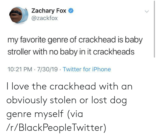 crackheads: Zachary Fox  @zackfox  my favorite genre of crackhead is baby  stroller with no baby in it crackheads  10:21 PM 7/30/19 Twitter for iPhone I love the crackhead with an obviously stolen or lost dog genre myself (via /r/BlackPeopleTwitter)