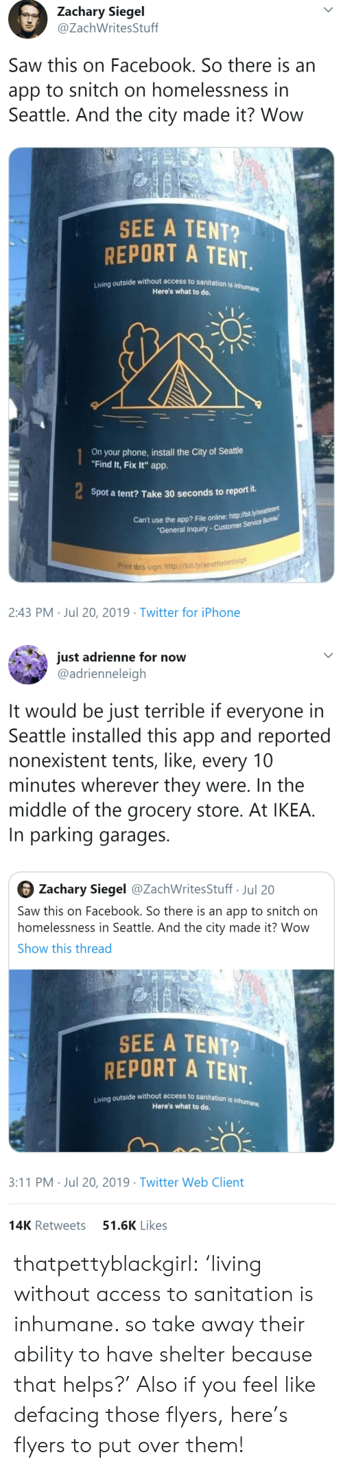 """snitch: Zachary Siegel  @ZachWritesStuff  Saw this on Facebook. So there is an  app to snitch on homelessness in  Seattle. And the city made it? Wow  SIGN  SEE A TENT?  REPORT A TENT  Living outside without access to sanitation is inhumane.  Here's what to do.  On your phone,install the City of Seattle  """"Find It, Fix It"""" app.  Spot a tent? Take 30 seconds to report it.  Can't use the app? File online: http://bit.ly/seaeu  """"General Inquiry-Customer Service Bureau  Print this sign: http://bit.ly/seattletentsign  2:43 PM Jul 20, 2019 Twitter for iPhone   just adrienne for now  @adrienneleigh  It would be just terrible if everyone in  Seattle installed this app and reported  nonexistent tents, like, every 10  minutes wherever they were. In the  middle of the grocery store. At IKEA.  In parking garages  Zachary Siegel @ZachWritesStuff Jul 20  Saw this on Facebook. So there is an app to snitch on  homelessness in Seattle. And the city made it? Wow  Show this thread  SIGN  SEE A TENT?  REPORT A TENT.  Living outside without access to sanitation is inhumane  Here's what to do.  3:11 PM Jul 20, 2019 Twitter Web Client  51.6K Likes  14K Retweets thatpettyblackgirl:    'living without access to sanitation is inhumane. so take away their ability to have shelter because that helps?'     Also if you feel like defacing those flyers, here's flyers to put over them!"""