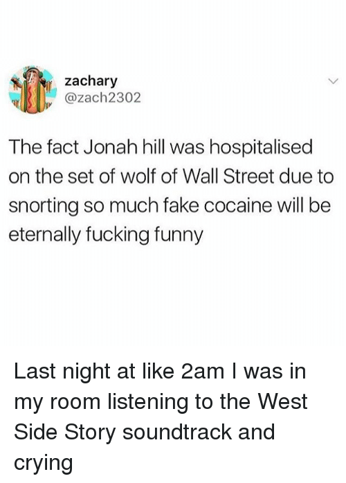 Crying, Fake, and Fucking: zachary  @zach2302  The fact Jonah hill was hospitalised  on the set of wolf of Wall Street due to  snorting so much fake cocaine will be  eternally fucking funny Last night at like 2am I was in my room listening to the West Side Story soundtrack and crying