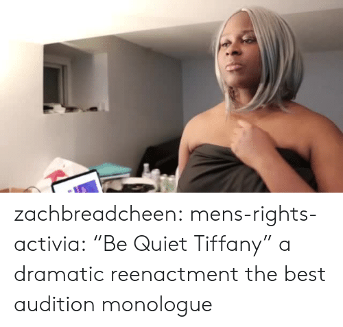 """Target, Tumblr, and Best: zachbreadcheen: mens-rights-activia:  """"Be Quiet Tiffany"""" a dramatic reenactment  the best audition monologue"""