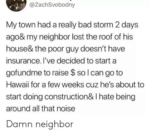 insurance: @ZachSvobodny  My town had a really bad storm 2 days  ago& my neighbor lost the roof of his  house& the poor guy doesn't have  insurance. I've decided to start a  gofundme to raise $ so I can go to  Hawaii for a few weeks cuz he's about to  start doing construction & I hate being  around all that noise Damn neighbor