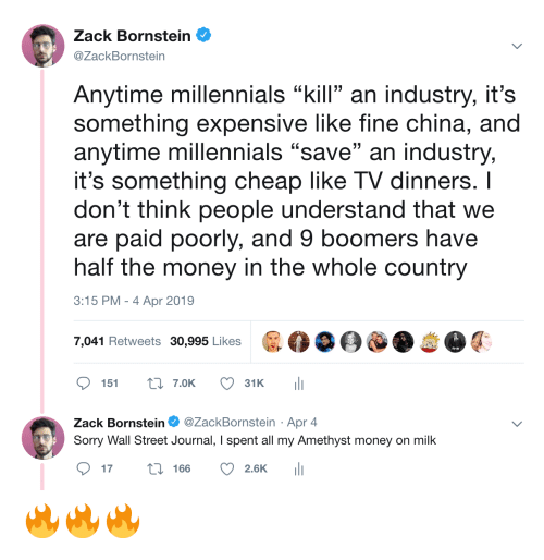 """Amethyst: Zack Bornstein  @ZackBornstein  Anytime millennials """"kill an industry, it's  something expensive like fine china, and  anytime millennials """"save"""" an industry,  it's something cheap like TV dinners. I  don't think people understand that we  are paid poorly, and 9 boomers have  half the money in the whole country  3:15 PM-4 Apr 2019  7,041 Retweets 30,995 Likes  ס 151 t: 7.OK  31 K  ili  Zack Bornstein Φ @ZackBornstein . Apr 4  Sorry Wall Street Journal, I spent all my Amethyst money on milk  ס17 166 2.6K 111 🔥🔥🔥"""