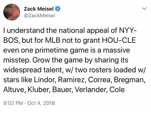 Mlb, The Game, and Game: Zack Meisel  @ZackMeisel  I understand the national appeal of NYY-  BOS, but for MLB not to grant HOU-CLE  even one primetime game is a massive  misstep. Grow the game by sharing its  widespread talent, w/two rosters loaded w/  stars like Lindor, Ramirez, Correa, Bregman,  Altuve, Kluber, Bauer, Verlander, Cole  8:02 PM Oct 4, 2018