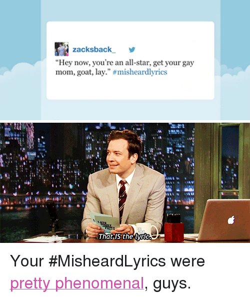 "Hey Now Youre An All Star: zacksback,  ""Hey now, you're an all-star, get your gay  mom, goat, lay."" #misheardlyrics   That,IS the vri <p>Your #MisheardLyrics were <a href=""http://www.latenightwithjimmyfallon.com/blogs/2013/03/jimmy-reads-his-favorite-misheardlyrics-tweets-plus-our-honorable-mentions/#item=281359"" target=""_blank"">pretty phenomenal</a>, guys.</p>"