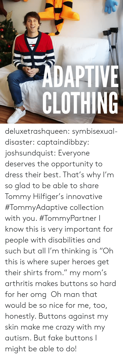 "Crazy, Facebook, and Fake: ZADAPTIVE  CLOTHING deluxetrashqueen:  symbisexual-disaster:  captaindibbzy:  joshsundquist:   Everyone deserves the opportunity to dress their best. That's why I'm so glad to be able to share Tommy Hilfiger's innovative #TommyAdaptive collection with you. #TommyPartner   I know this is very important for people with disabilities and such but all I'm thinking is ""Oh this is where super heroes get their shirts from.""  my mom's arthritis makes buttons so hard for her omg   Oh man that would be so nice for me, too, honestly. Buttons against my skin make me crazy with my autism. But fake buttons I might be able to do!"