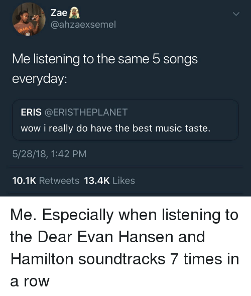 Music Taste: Zae  @ahzaexsemel  Me listening to the same 5 songs  everyday:  ERIS @ERISTHEPLANET  wow i really do have the best music taste.  5/28/18, 1:42 PM  10.1K Retweets 13.4K Likes Me. Especially when listening to the Dear Evan Hansen and Hamilton soundtracks 7 times in a row