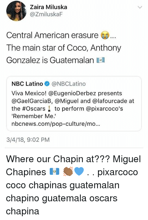 the oscars: Zaira Miluska  @ZmiluskaF  Central American erasure  The main star of Coco, Anthony  Gonzalez is Guatemalan a  NBC Latino @NBCLatino  Viva Mexico! @EugenioDerbez presents  @GaelGarciaB, @Miguel and @lafourcade at  the #Oscars ↓ to perform @pixarcoco's  'Remember Me.  nbcnews.com/pop-culture/mo.  3/4/18, 9:02 PM Where our Chapin at??? Miguel Chapines 🇬🇹 👏🏾💙 . . pixarcoco coco chapinas guatemalan chapino guatemala oscars chapina