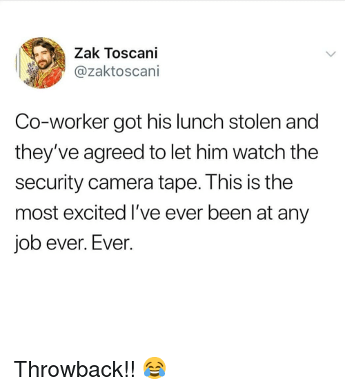 Memes, Camera, and Watch: Zak Toscani  @zaktoscani  Co-worker got his lunch stolen and  they've agreed to let him watch the  security camera tape. This is the  most excited I've ever been at any  job ever. Ever. Throwback!! 😂