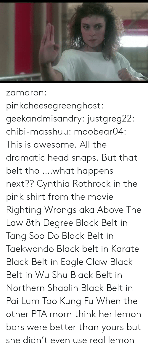 Above the Law: zamaron:  pinkcheesegreenghost:   geekandmisandry:  justgreg22:  chibi-masshuu:   moobear04: This is awesome.  All the dramatic head snaps.   But that belt tho   ….what happens next??  Cynthia Rothrock in the pink shirt from the movie Righting Wrongs aka Above The Law 8th Degree Black Belt in Tang Soo Do Black Belt in Taekwondo Black belt in Karate Black Belt in Eagle Claw Black Belt in Wu Shu Black Belt in Northern Shaolin Black Belt in Pai Lum Tao Kung Fu   When the other PTA mom think her lemon bars were better than yours but she didn't even use real lemon