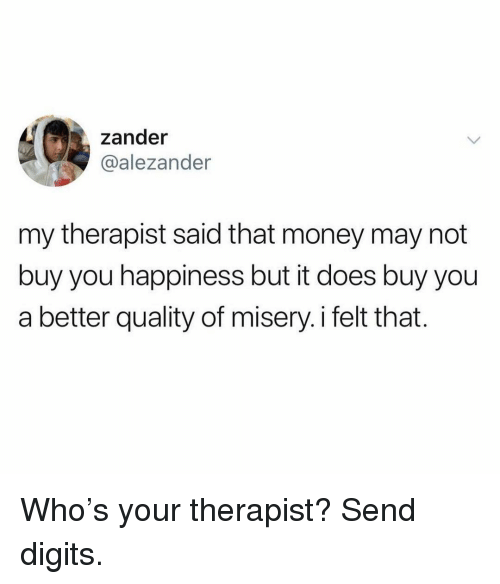 Funny, Money, and Happiness: zander  @alezander  my therapist said that money may not  buy you happiness but it does buy you  a better quality of misery.i felt that. Who's your therapist? Send digits.
