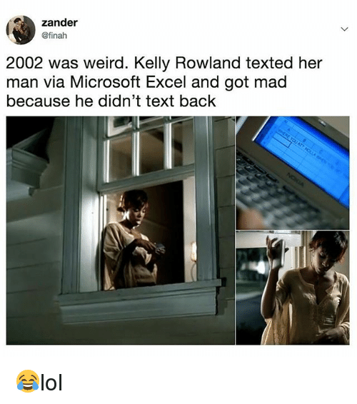 Kelly Rowland: zander  @finah  2002 was weird. Kelly Rowland texted her  man via Microsoft Excel and got mad  because he didn't text back 😂lol