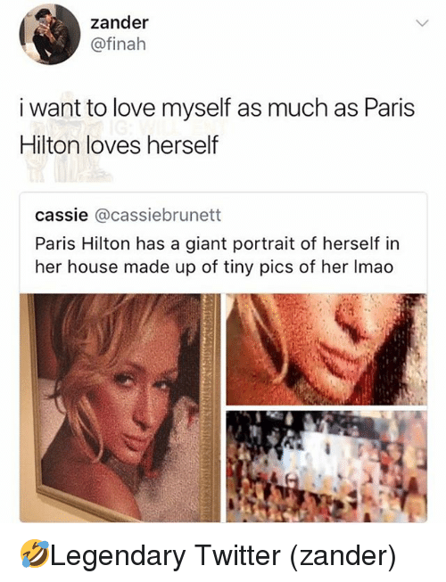 Love, Memes, and Paris Hilton: zander  @finah  i want to love myself as much as Paris  Hilton loves herself  cassie @cassiebrunett  Paris Hilton has a giant portrait of herself in  her house made up of tiny pics of her Imao 🤣Legendary Twitter (zander)