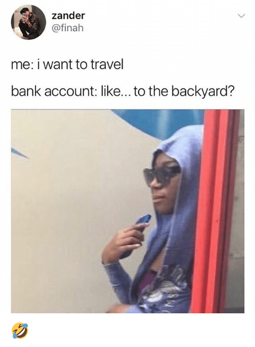 Memes, Bank, and Travel: zander  @finah  me: i want to travel  bank account: like... to the backyard? 🤣