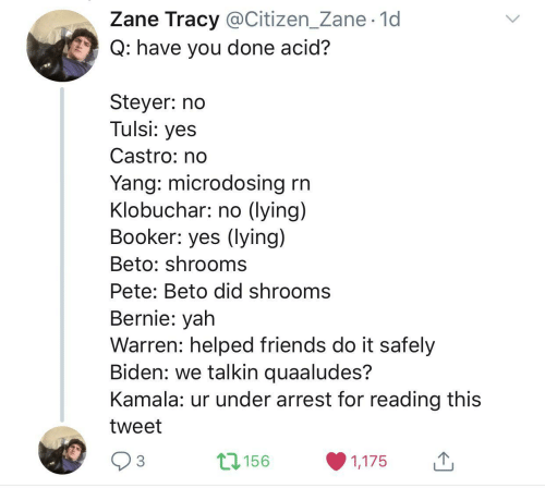 citizen: Zane Tracy @Citizen_Zane· 1d  Q: have you done acid?  Steyer: no  Tulsi: yes  Castro: no  Yang: microdosing rn  Klobuchar: no (lying)  Booker: yes (lying)  Beto: shrooms  Pete: Beto did shrooms  Bernie: yah  Warren: helped friends do it safely  Biden: we talkin quaaludes?  Kamala: ur under arrest for reading this  tweet  17156  3  1,175  <>