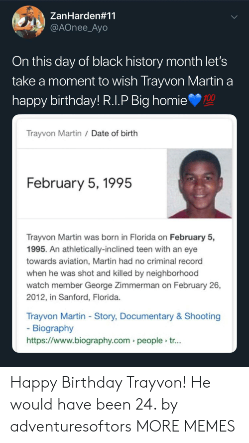 biography: ZanHarden#11  @AOnee_Ayo  On this day of black history month let's  take a moment to wish Trayvon Martin a  nappy birthday! R.l.P Big homie  100  Trayvon Martin /Date of birth  February 5,1995  Trayvon Martin was born in Florida on February 5,  1995. An athletically-inclined teen with an eye  towards aviation, Martin had no criminal record  when he was shot and killed by neighborhood  watch member George Zimmerman on February 26,  2012, in Sanford, Florida  Trayvon Martin - Story, Documentary& Shooting  Biography  https://www.biography.com people tr... Happy Birthday Trayvon! He would have been 24. by adventuresoftors MORE MEMES