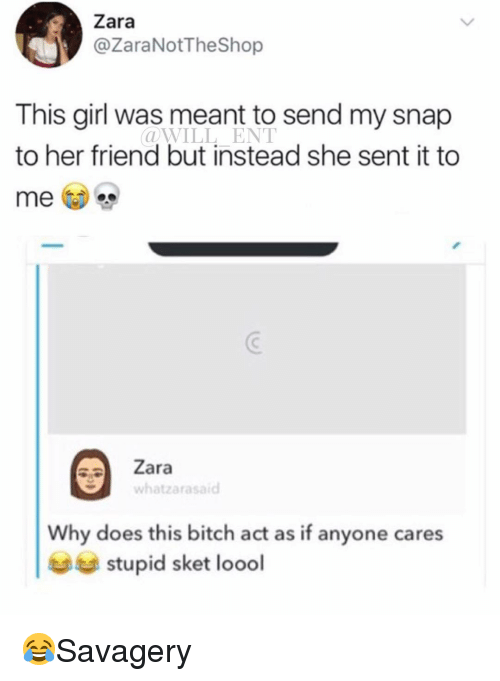 Bitch, Memes, and Girl: Zara  @ZaraNotTheShop  This girl was meant to send my snap  to her friend but instead she sent it to  @WILL ENT  Zara  whatzarasaid  Why does this bitch act as if anyone cares  stupid sket loodl 😂Savagery
