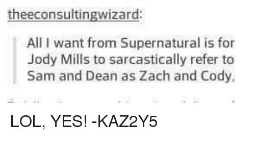 zach and cody: zard  All want from Supernatural is for  Jody Mills to sarcastically refer to  Sam and Dean as Zach and Cody. LOL, YES!  -KAZ2Y5