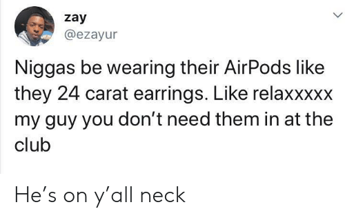 Club, Them, and Carat: zay  @ezayur  Niggas be wearing their AirPods like  they 24 carat earrings. Like relaxxxxx  my guy you don't need them in at the  club He's on y'all neck