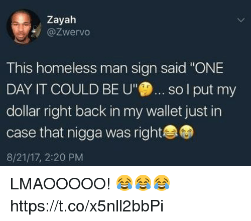 "Funny, Homeless, and Back: Zayah  @Zwervo  This homeless man sign said ""ONE  DAY IT COULD BE  sol put my  dollar right back in my wallet just in  case that nigga was right  8/21/17, 2:20 PM LMAOOOOO! 😂😂😂 https://t.co/x5nll2bbPi"
