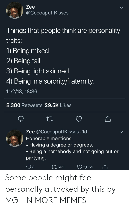 honorable: Zee  @CocoapuffKisses  Things that people think are personality  traits  1) Being mixed  2) Being tall  3) Being light skinned  4) Being in a sorority/fraternity  11/2/18, 18:36  8,300 Retweets 29.5K Likes  Zee @CocoapuffKisses .1d  Honorable mentions:  . Having a degree or degrees  . Being a homebody and not going out or  partying  561  2,069 Some people might feel personally attacked by this by MGLLN MORE MEMES