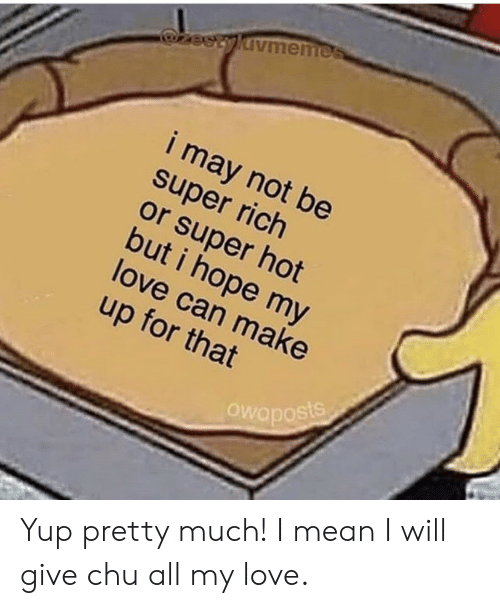 make up: zeetyldvmemes  i may not be  super rich  or super hot  but i hope my  love can make  up for that  Owaposts Yup pretty much! I mean I will give chu all my love.