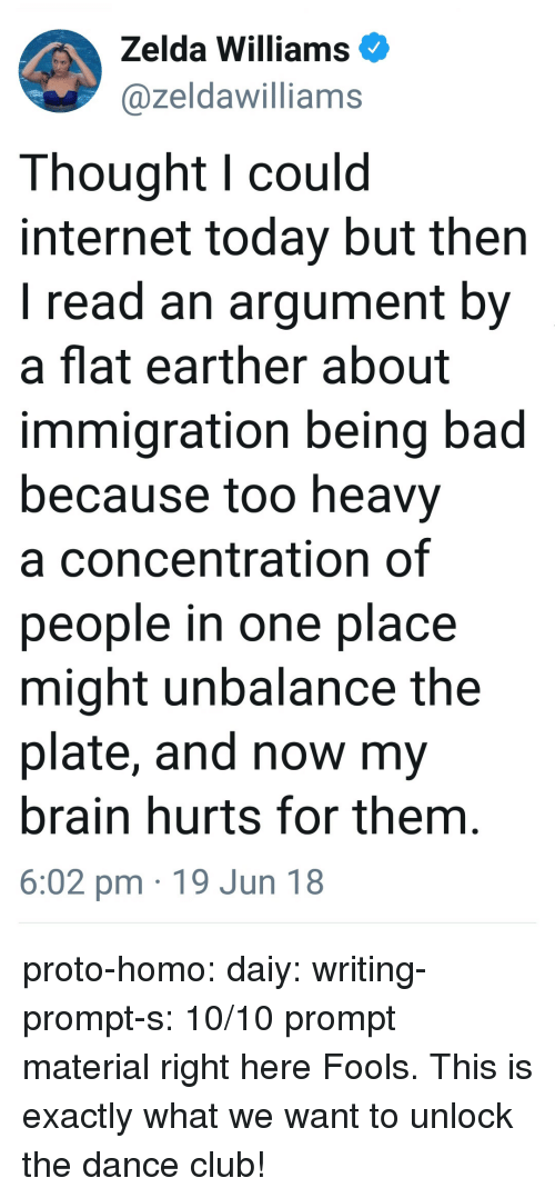 Flat Earther: Zelda Williams  @zeldawilliams  Thought l could  internet today but then  I read an argument by  a flat earther about  immigration being bad  because too heavy  a concentration of  people in one place  might unbalance the  plate, and now my  brain hurts for them  6:02 pm 19 Jun 18 proto-homo: daiy:  writing-prompt-s: 10/10 prompt material right here   Fools. This is exactly what we want to unlock the dance club!