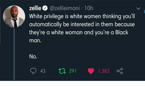 Black Man: zellie O @zellieimani · 10h  White privilege is white women thinking you'll  automatically be interested in them because  they're a white woman and you're a Black  man.  No.  t7 291  1,383  43