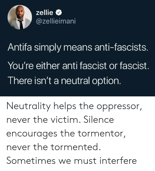 fascist: zellie  @zellieimani  Antifa simply means anti-fascists.  You're either anti fascist or fascist.  There isn't a neutral option. Neutrality helps the oppressor, never the victim. Silence encourages the tormentor, never the tormented. Sometimes we must interfere