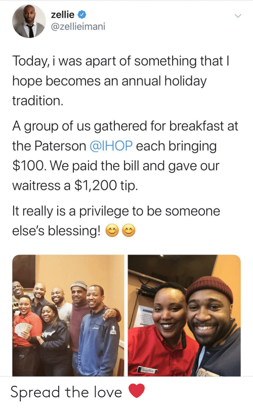 holiday: zellie  @zellieimani  Today, i was apart of something that I  hope becomes an annual holiday  tradition.  A group of us gathered for breakfast at  the Paterson @IHOP each bringing  $100. We paid the bill and gave our  waitress a $1,200 tip.  It really is a privilege to be someone  else's blessing!  NEENTO  CEANING AE  CLEANEP AFTER  Angelica Spread the love ❤️