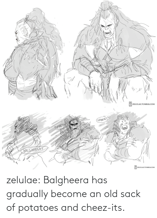 Old: zelulae:  Balgheera has gradually become an old sack of potatoes and cheez-its.