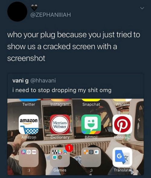 merriam webster: @ZEPHANIIIAH  who your plug because you just tried to  show us a cracked screen with a  screenshot  vani g @hhavani  i need to stop dropping my shit omg  Twitter  gra  Snapchat  amazon  Merriam  Webster  Amázon  ictionary  Pinterest  Games  Translat