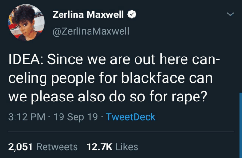 likes: Zerlina Maxwell  @ZerlinaMaxwell  IDEA: Since we are out here can-  celing people for blackface can  we please also do so for rape?  3:12 PM · 19 Sep 19 · TweetDeck  2,051 Retweets 12.7K Likes