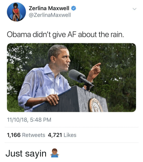maxwell: Zerlina Maxwell  @ZerlinaMaxwell  Obama didn't give AF about the rain  11/10/18, 5:48 PM  1,166 Retweets 4,721 Likes Just sayin 🤷🏾♂️