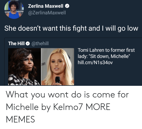 """maxwell: Zerlina Maxwell  @ZerlinaMaxwell  She doesn't want this fight and I will go low  The Hill @thehill  Tomi Lahren to former first  lady: """"Sit down, Michelle""""  hill.cm/N1s34ov What you wont do is come for Michelle by Kelmo7 MORE MEMES"""