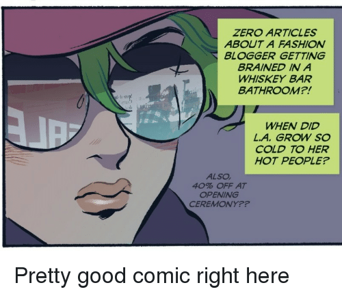 Fashion, Zero, and Blogger: ZERO ARTICLES  ABOUT A FASHION  BLOGGER GETTING  BRAINED IN A  WHISKEY BAR  BATHROOM?!  WHEN DID  L.A. GROW SO  COLD TO HER  HOT PEOPLE?  ALSO  40% OFF AT  OPENING  CEREMONY?? Pretty good comic right here