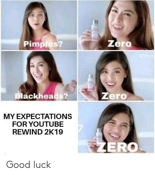 Zero: Zero  Pimples?  Zero  Blackheads?  MY EXPECTATIONS  FOR YOUTUBE  REWIND 2K19  EZERO Good luck