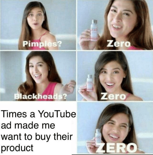 Zero: Zero  Pimples?  Zero  Blackheads?  Times a YouTube  ad made me  want to buy their  product  ZERO