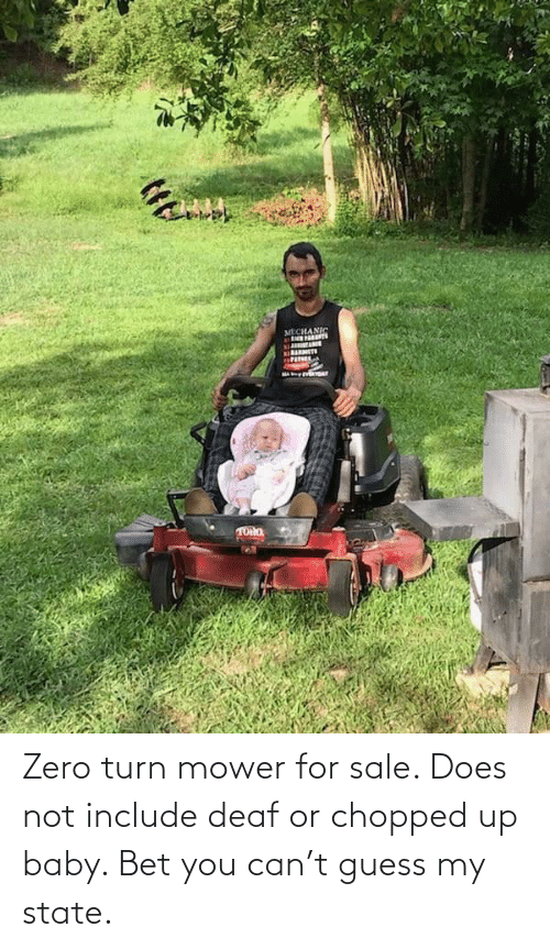chopped: Zero turn mower for sale. Does not include deaf or chopped up baby. Bet you can't guess my state.