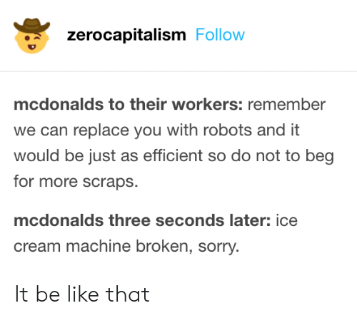 Be Like, McDonalds, and Sorry: zerocapitalism Follow  mcdonalds to their workers: remember  we can replace you with robots and it  would be just as efficient so do not to beg  for more scraps.  mcdonalds three seconds later: ice  cream machine broken, sorry. It be like that