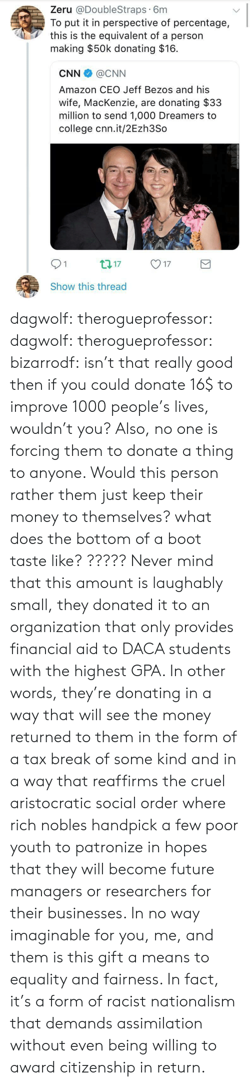 mackenzie: Zeru @DoubleStraps 6m  To put it in perspective of percentage,  this is the equivalent of a person  making $50k donating $16.  CNN @CNN  Amazon CEO Jeff Bezos and his  wife, MacKenzie, are donating $33  million to send 1,000 Dreamers to  college cnn.it/2Ezh3So  01  17  Show this thread dagwolf:  therogueprofessor:  dagwolf:  therogueprofessor:   bizarrodf:  isn't that really good then if you could donate 16$ to improve 1000 people's lives, wouldn't you?  Also, no one is forcing them to donate a thing to anyone. Would this person rather them just keep their money to themselves?   what does the bottom of a boot taste like?  ?????  Never mind that this amount is laughably small, they donated it to an organization that only provides financial aid to DACA students with the highest GPA. In other words, they're donating in a way that will see the money returned to them in the form of a tax break of some kind and in a way that reaffirms the cruel aristocratic social order where rich nobles handpick a few poor youth to patronize in hopes that they will become future managers or researchers for their businesses. In no way imaginable for you, me, and them is this gift a means to equality and fairness. In fact, it's a form of racist nationalism that demands assimilation without even being willing to award citizenship in return.
