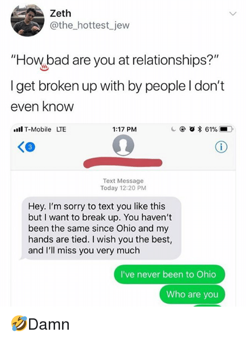 """Bad, Memes, and Relationships: Zeth  @the_hottest jew  """"How bad are you at relationships?""""  I get broken up with by people I don't  even knovw  ll T-Mobile LTE  1:17 PM  3  Text Message  Today 12:20 PM  Hey. I'm sorry to text you like this  but I want to break up. You haven't  been the same since Ohio and my  hands are tied. I wish you the best,  and I'll miss you very much  I've never been to Ohio  Who are you 🤣Damn"""