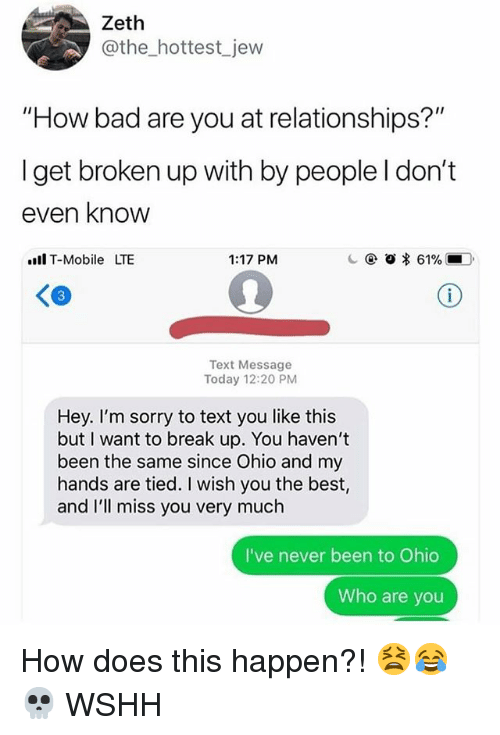 """Ill Miss You: Zeth  @the_hottest jew  """"How bad are you at relationships?""""  I get broken up with by people l don't  even know  l T-Mobile LTE  1:17 PM  c @ o * 61%,-D.  Text Message  Today 12:20 PM  Hey. I'm sorry to text you like this  but I want to break up. You haven't  been the same since Ohio and my  hands are tied. I wish you the best,  and I'll miss you very much  I've never been to Ohio  Who are you How does this happen?! 😫😂💀 WSHH"""