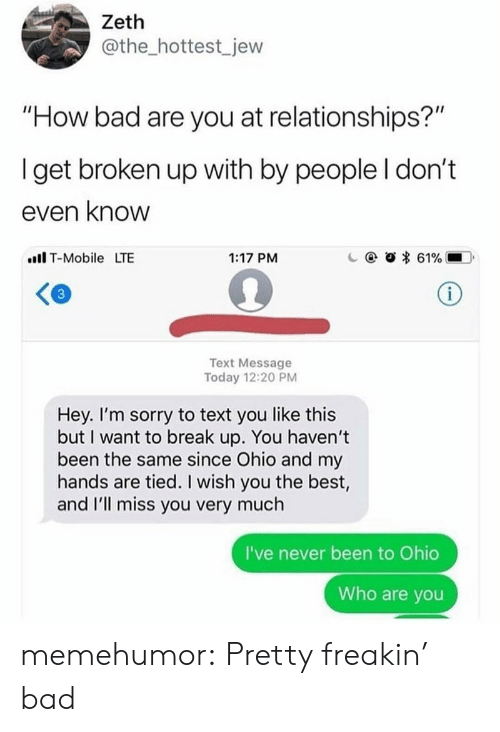 """Ill Miss You: Zeth  @the_hottest_jew  """"How bad are you at relationships?""""  Iget broken up with by people I don't  even know  ll T-Mobile LTE  1:17 PM  c  @  * 61%.-D.  Text Message  Today 12:20 PM  Hey. I'm sorry to text you like this  but I want to break up. You haven't  been the same since Ohio and my  hands are tied. I wish you the best,  and I'll miss you very much  I've never been to Ohio  Who are you memehumor:  Pretty freakin' bad"""