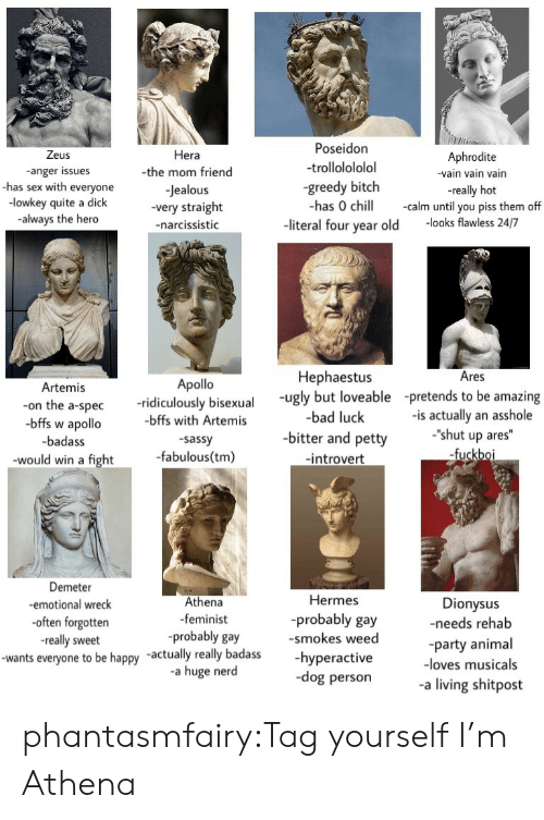 "Bad, Bitch, and Chill: Zeus  -anger issues  -has sex with everyone  -lowkey quite a dick  always the hero  Hera  -the mom friend  -Jealous  -very straight  -narcissistic  Poseidon  trollolololol  greedy bitch  has 0 chill calm until you piss them off  Aphrodite  -vain vain vain  -really hot  -literal four year old -looks flawless 24/7  Hephaestus  Ares  Artemis  Apollo  -ridiculously bisexual ugy but loveable -pretends to be amazing  -bad luck  -on the a-spec  bffs w apollo  -badass  would win a fight  -bffs with Artemis  sassy  -fabulous(tm)  -is actually an asshole  -shut up ares""  fuckbo  -bitter and petty  -introvert  Demeter  -emotional wreck  often forgotten  -really sweet  Hermes  Athena  -feminist  -probably gay  Dionysus  -needs rehab  -probably gay  smokes weedparty an  -wants everyone to be happy -actually really badass-hyperactive  -loves musicals  -a huge nerd  dog persona living shitpost phantasmfairy:Tag yourself I'm Athena"