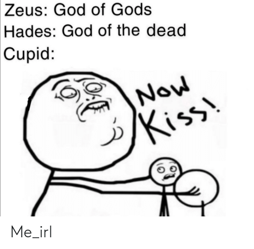 now kiss: Zeus: God of Gods  Hades: God of the dead  Cupid:  Now  Kiss Me_irl