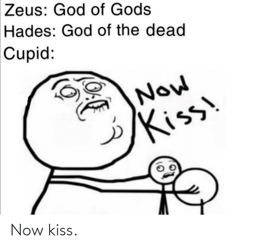 now kiss: Zeus: God of Gods  Hades: God of the dead  Cupid:  Now  Kiss Now kiss.